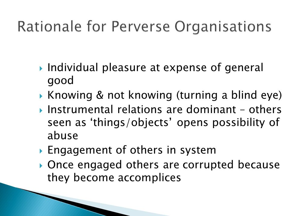 Rationale for Perverse Organisations  Individual pleasure at expense of general good  Knowing & not knowing (turning a blind eye)  Instrumental rel