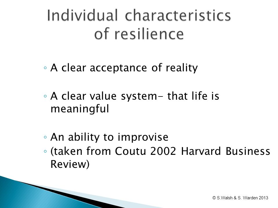 ◦ A clear acceptance of reality ◦ A clear value system- that life is meaningful ◦ An ability to improvise ◦ (taken from Coutu 2002 Harvard Business Re