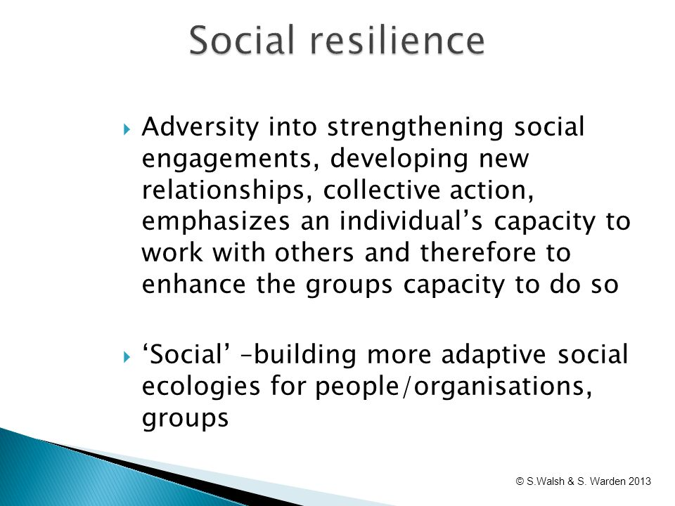Social resilience  Adversity into strengthening social engagements, developing new relationships, collective action, emphasizes an individual's capac