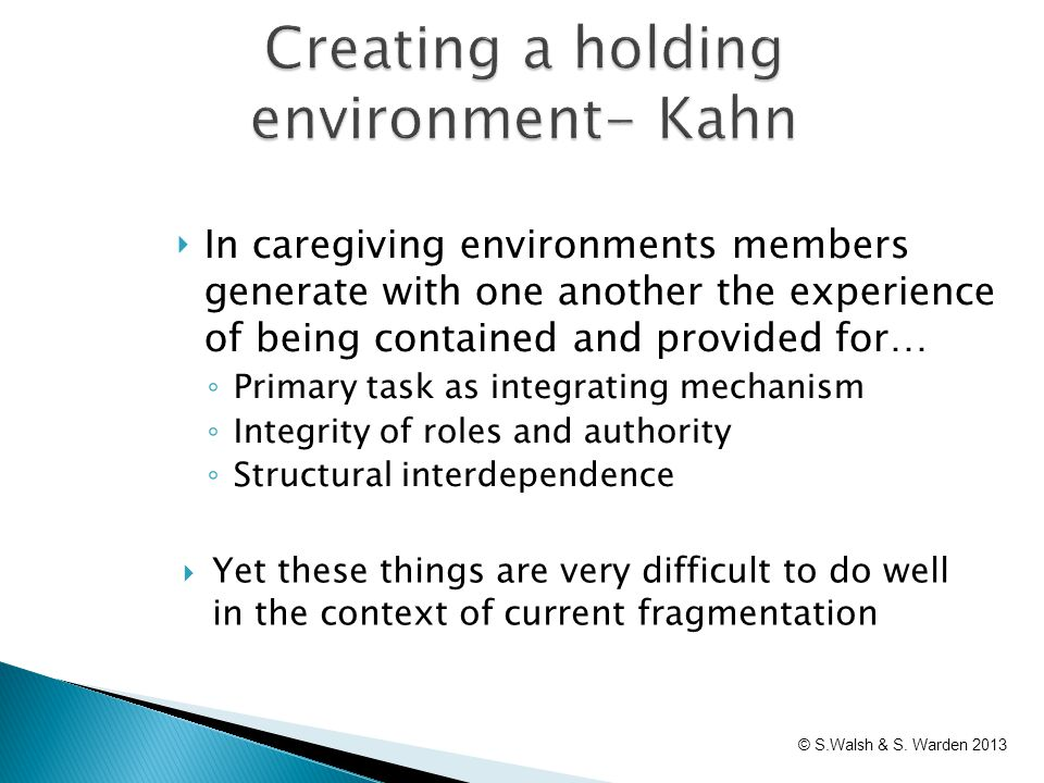 Creating a holding environment- Kahn  Yet these things are very difficult to do well in the context of current fragmentation ‣ In caregiving environm