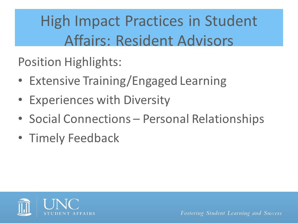 High Impact Practices in Student Affairs: Resident Advisors Position Highlights: Extensive Training/Engaged Learning Experiences with Diversity Social Connections – Personal Relationships Timely Feedback