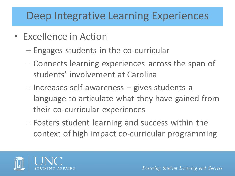Deep Integrative Learning Experiences Excellence in Action – Engages students in the co-curricular – Connects learning experiences across the span of students' involvement at Carolina – Increases self-awareness – gives students a language to articulate what they have gained from their co-curricular experiences – Fosters student learning and success within the context of high impact co-curricular programming