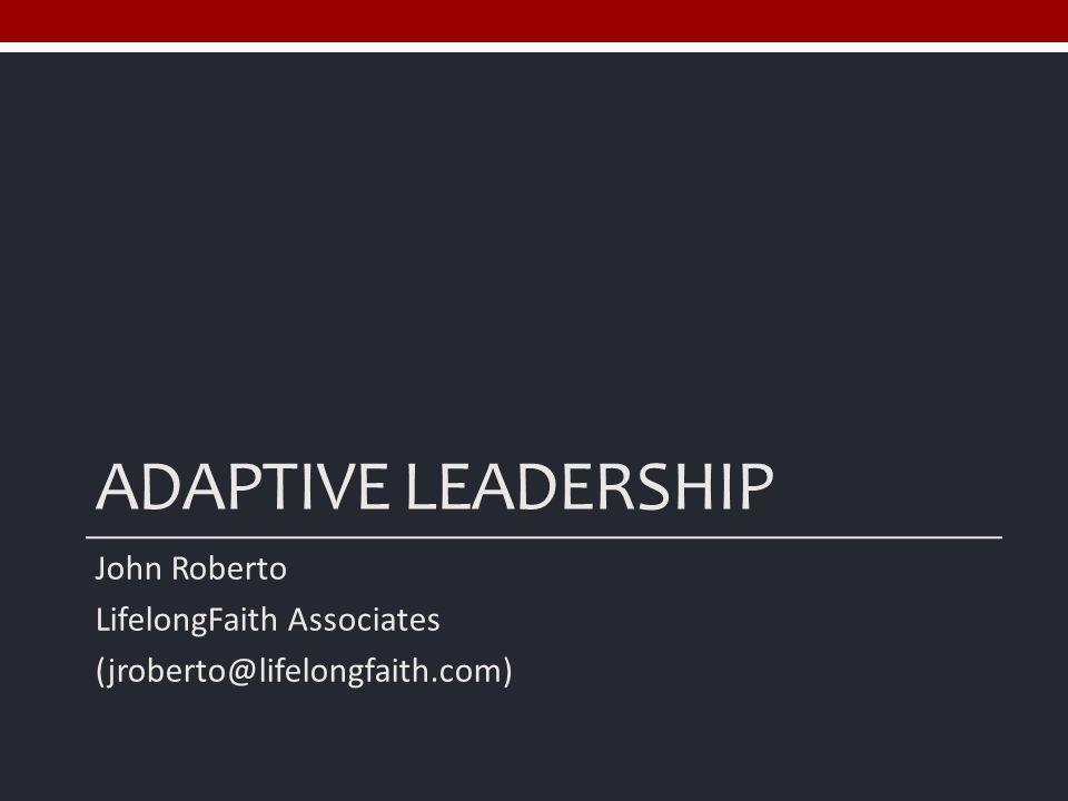 ADAPTIVE LEADERSHIP John Roberto LifelongFaith Associates (jroberto@lifelongfaith.com)