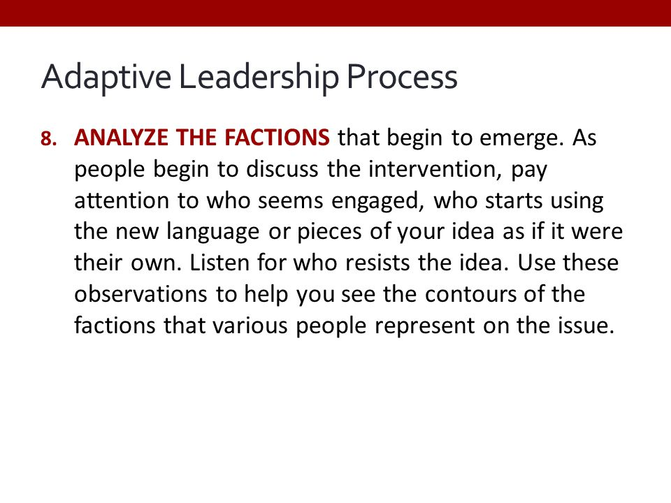 Adaptive Leadership Process 8. ANALYZE THE FACTIONS that begin to emerge. As people begin to discuss the intervention, pay attention to who seems enga