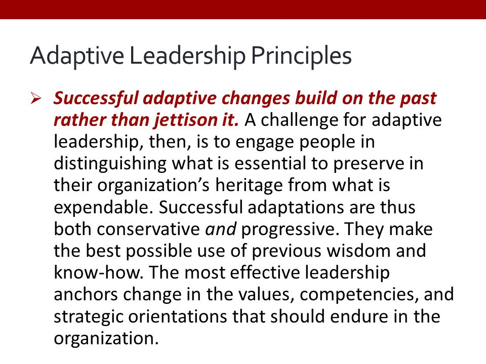 Adaptive Leadership Principles  Successful adaptive changes build on the past rather than jettison it. A challenge for adaptive leadership, then, is