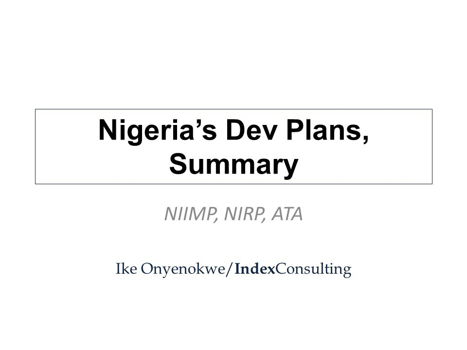 Nigeria's Dev Plans, Summary NIIMP, NIRP, ATA Ike Onyenokwe/ Index Consulting