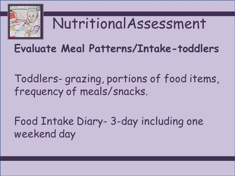 NutritionalAssessment Evaluate Meal Patterns/Intake-toddlers Toddlers- grazing, portions of food items, frequency of meals/snacks. Food Intake Diary-
