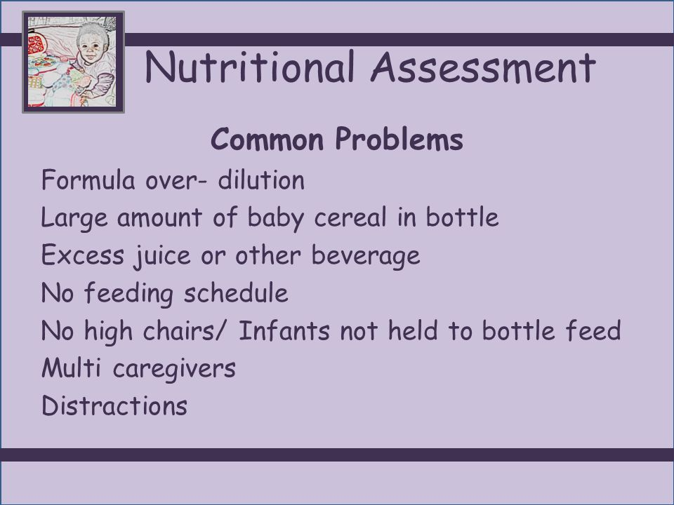 Nutritional Assessment Common Problems Formula over- dilution Large amount of baby cereal in bottle Excess juice or other beverage No feeding schedule No high chairs/ Infants not held to bottle feed Multi caregivers Distractions