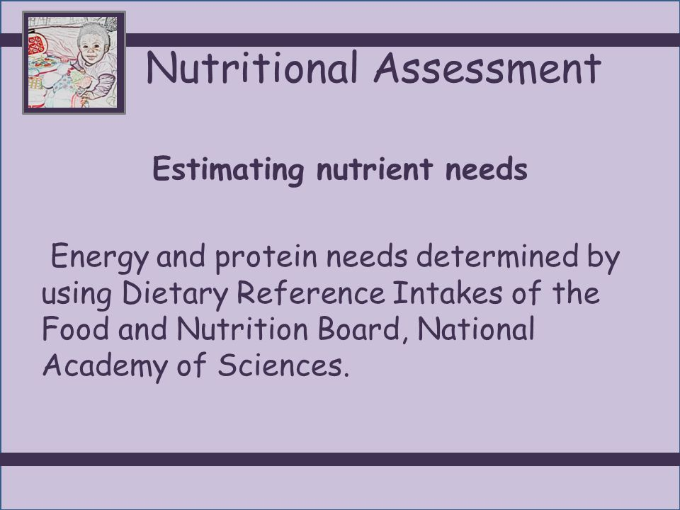 Nutritional Assessment Estimating nutrient needs Energy and protein needs determined by using Dietary Reference Intakes of the Food and Nutrition Board, National Academy of Sciences.