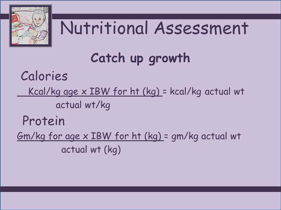 Nutritional Assessment Catch up growth Calories Kcal/kg age x IBW for ht (kg) = kcal/kg actual wt actual wt/kg Protein Gm/kg for age x IBW for ht (kg)