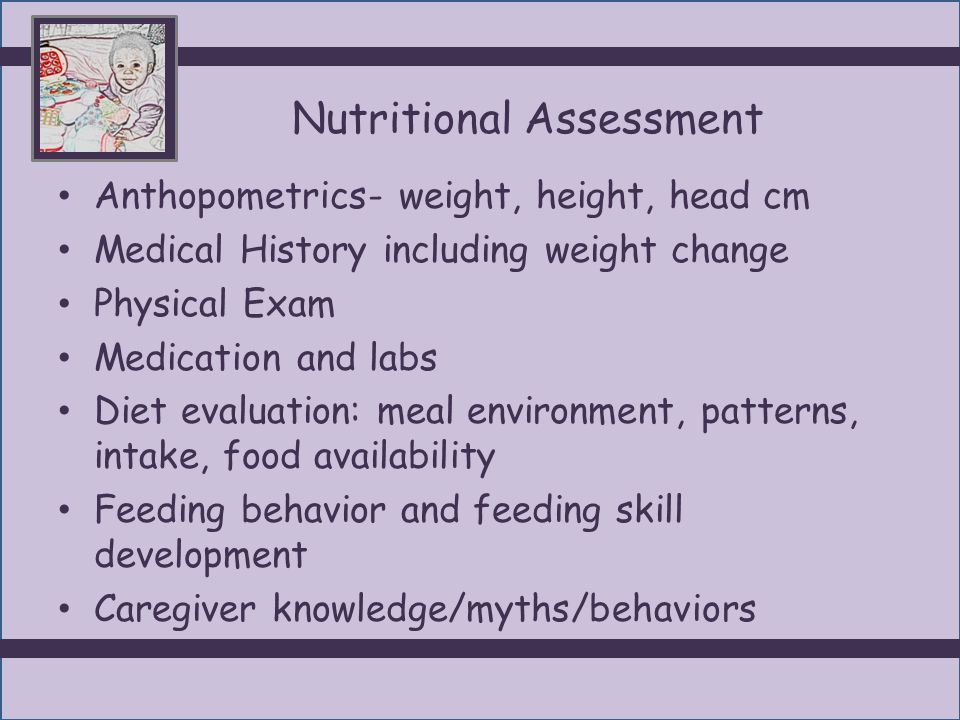 Nutritional Assessment Anthopometrics- weight, height, head cm Medical History including weight change Physical Exam Medication and labs Diet evaluati