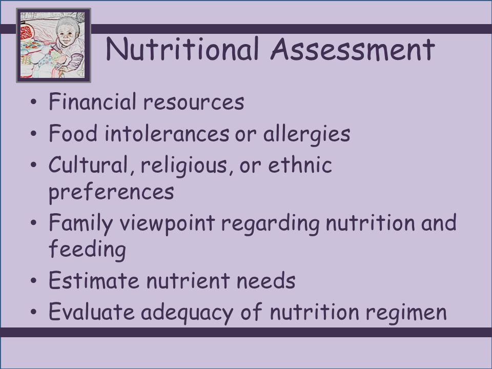Nutritional Assessment Financial resources Food intolerances or allergies Cultural, religious, or ethnic preferences Family viewpoint regarding nutrition and feeding Estimate nutrient needs Evaluate adequacy of nutrition regimen