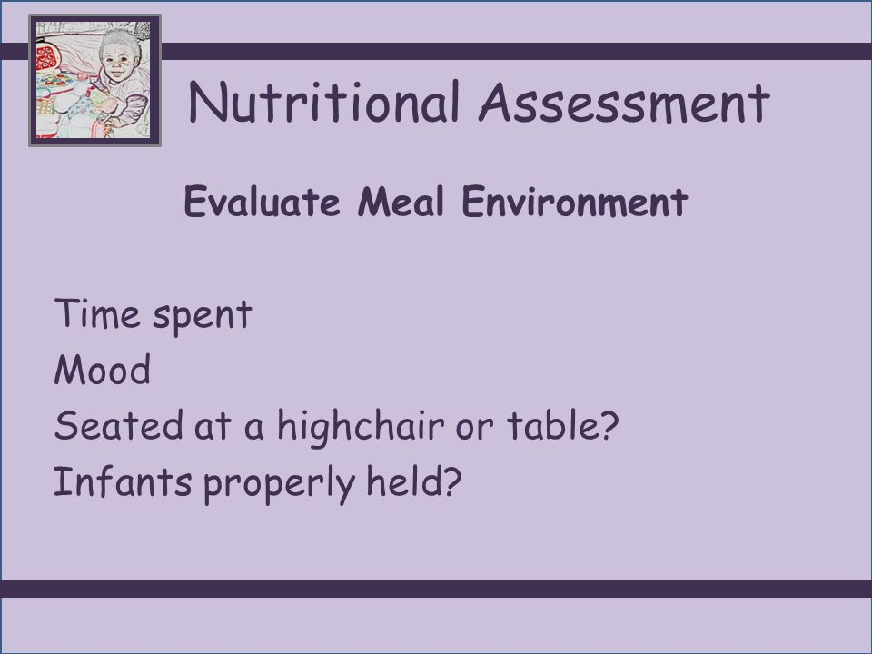NutritionalAssessment Evaluate Meal Patterns/Intake-infants Infant feeding- amount of breastmilk or formula, other ( juice, water, cereal) Formula preparation Presence of reflux /vomiting/diarrhea Frequency of feedings