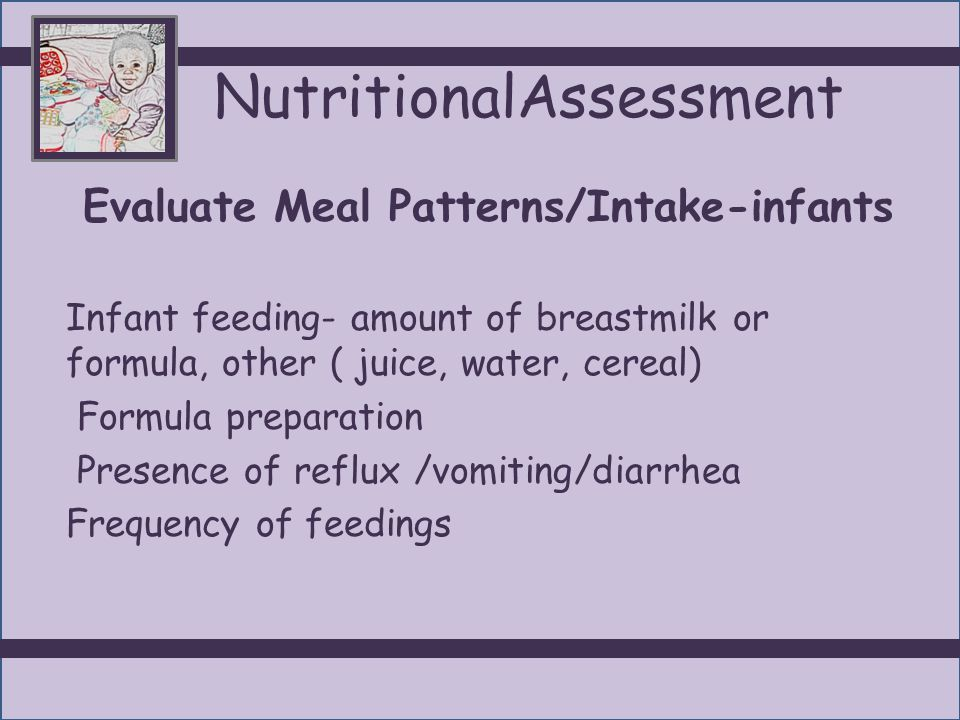 NutritionalAssessment Evaluate Meal Patterns / Intake Infant Feeding Guidelines: Birth–1 month: 2-4 oz, 6 or more times/d 1-3 months: 4-6 oz, 5-7 times/d 3-6 months: 6-7 oz, 4-6 times/d 6-9 months: 6-8 oz, 4-6 times/d 10-12 months: 7-8oz, 3 times /d