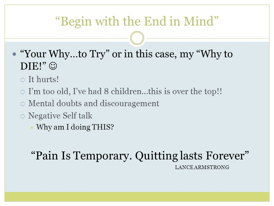 Begin with the End in Mind Your Why…to Try or in this case, my Why to DIE!  It hurts.