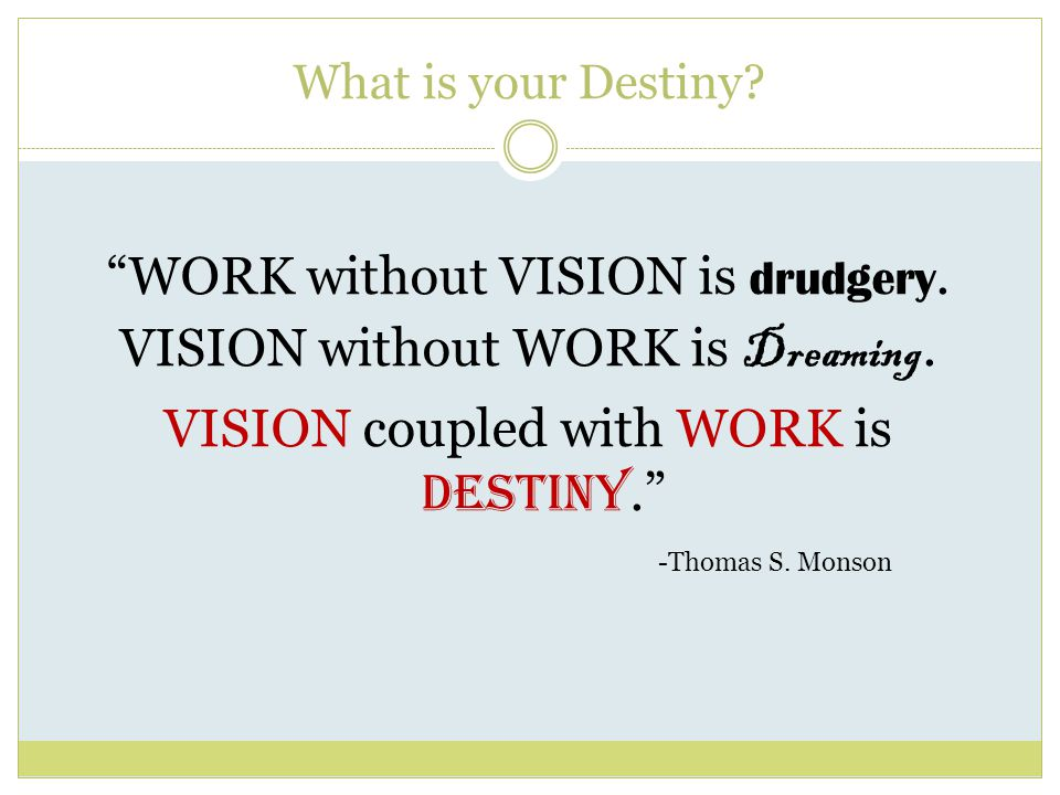 What is your Destiny. WORK without VISION is drudgery.