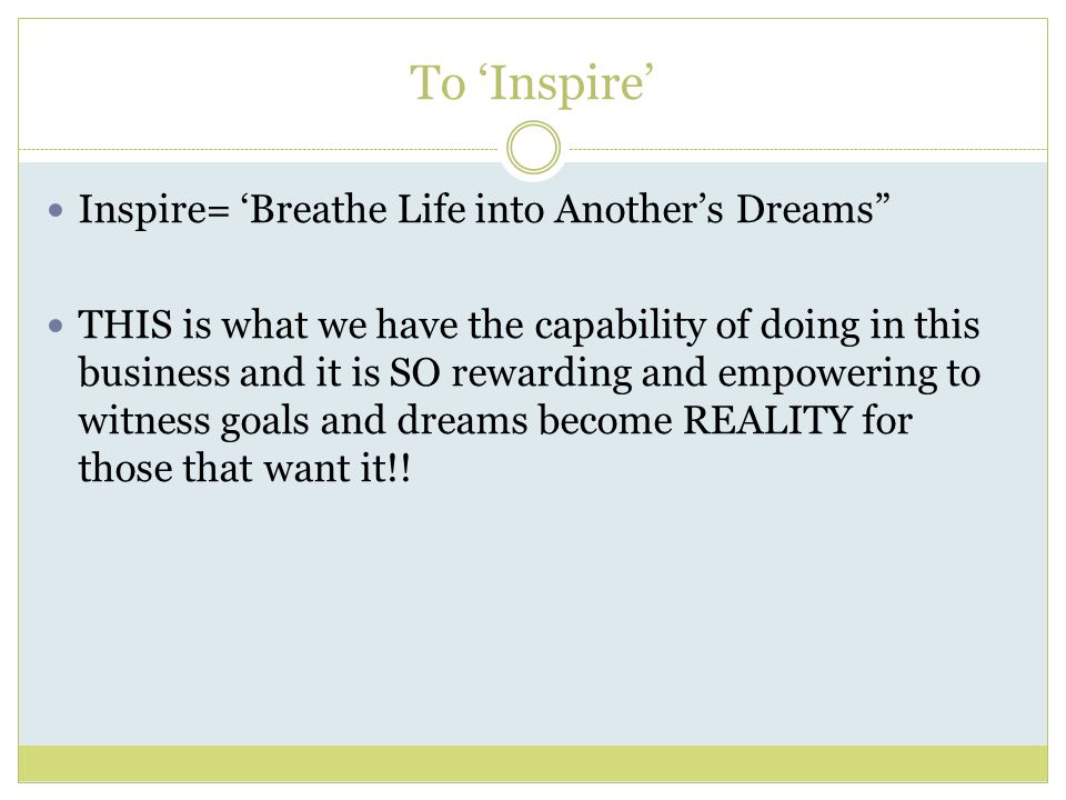 To 'Inspire' Inspire= 'Breathe Life into Another's Dreams THIS is what we have the capability of doing in this business and it is SO rewarding and empowering to witness goals and dreams become REALITY for those that want it!!