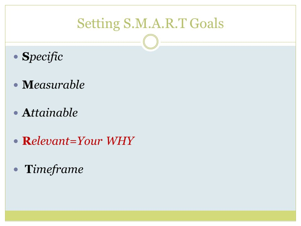 Setting S.M.A.R.T Goals Specific Measurable Attainable Relevant=Your WHY Timeframe