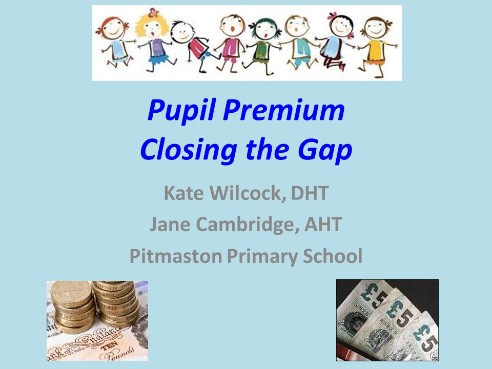 Pupil Premium Closing the Gap Kate Wilcock, DHT Jane Cambridge, AHT Pitmaston Primary School