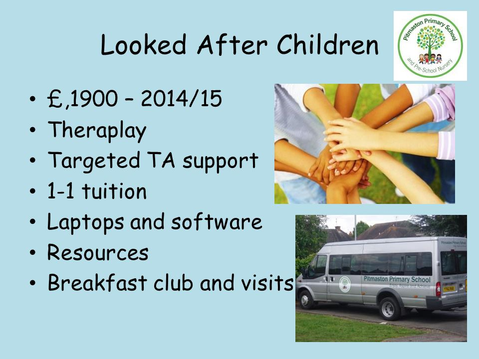 Looked After Children £,1900 – 2014/15 Theraplay Targeted TA support 1-1 tuition Laptops and software Resources Breakfast club and visits