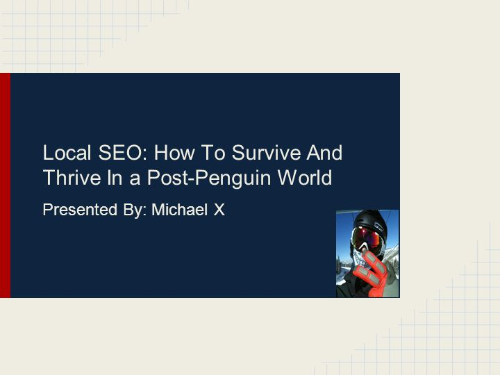 Local SEO: How To Survive And Thrive In a Post-Penguin World Presented By: Michael X
