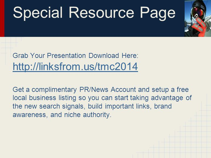 Resource Page Grab Your Presentation Download Here: http://linksfrom.us/tmc2014 http://linksfrom.us/tmc2014 Get a complimentary PR/News Account and setup a free local business listing so you can start taking advantage of the new search signals, build important links, brand awareness, and niche authority.