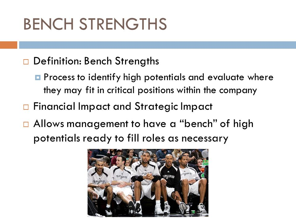 BENCH STRENGTHS  Definition: Bench Strengths  Process to identify high potentials and evaluate where they may fit in critical positions within the company  Financial Impact and Strategic Impact  Allows management to have a bench of high potentials ready to fill roles as necessary