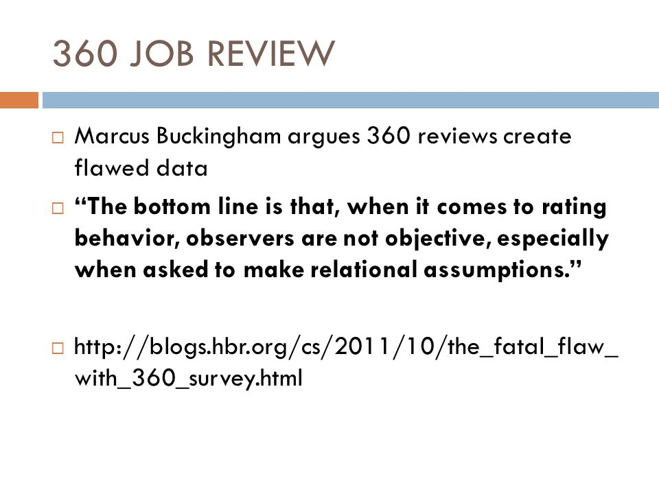 360 JOB REVIEW  Marcus Buckingham argues 360 reviews create flawed data  The bottom line is that, when it comes to rating behavior, observers are not objective, especially when asked to make relational assumptions.  http://blogs.hbr.org/cs/2011/10/the_fatal_flaw_ with_360_survey.html