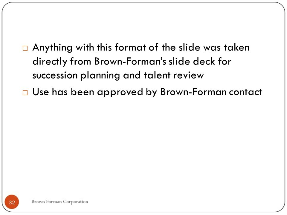  Anything with this format of the slide was taken directly from Brown-Forman's slide deck for succession planning and talent review  Use has been approved by Brown-Forman contact