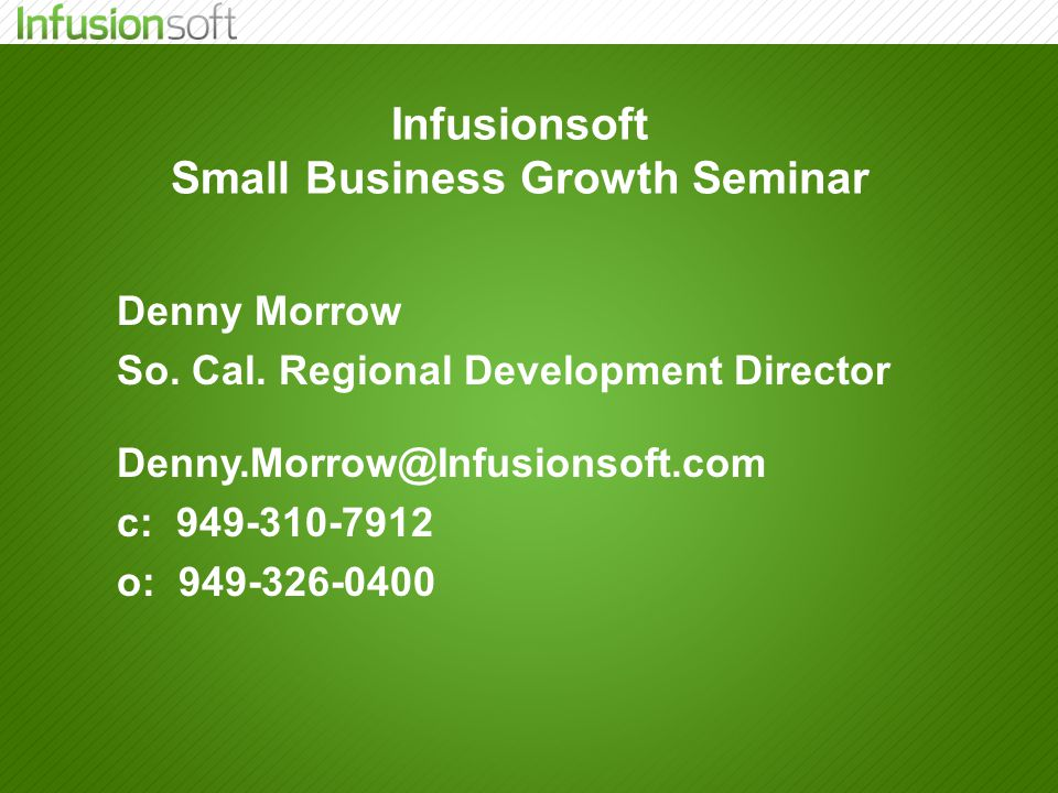 Infusionsoft Small Business Growth Seminar Denny Morrow So. Cal. Regional Development Director Denny.Morrow@Infusionsoft.com c: 949-310-7912 o: 949-32