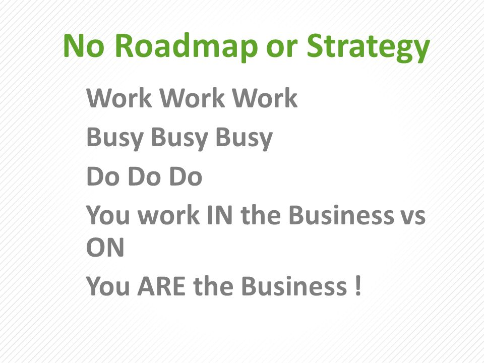 No Roadmap or Strategy Work Work Work Busy Busy Busy Do Do Do You work IN the Business vs ON You ARE the Business !