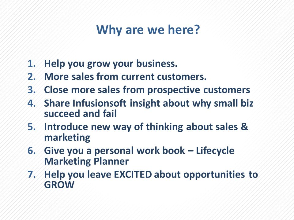 Why are we here? 1.Help you grow your business. 2.More sales from current customers. 3.Close more sales from prospective customers 4.Share Infusionsof