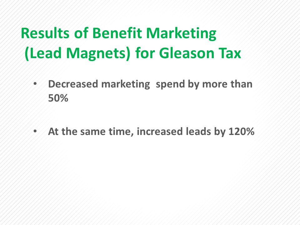 Results of Benefit Marketing (Lead Magnets) for Gleason Tax Decreased marketing spend by more than 50% At the same time, increased leads by 120%