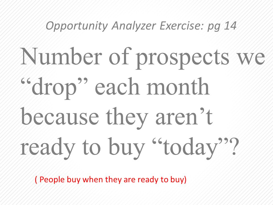 "Number of prospects we ""drop"" each month because they aren't ready to buy ""today""? Opportunity Analyzer Exercise: pg 14 ( People buy when they are rea"