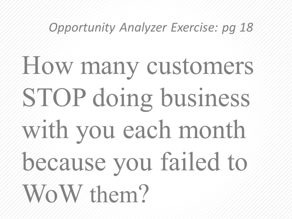 How many customers STOP doing business with you each month because you failed to WoW them ? Opportunity Analyzer Exercise: pg 18