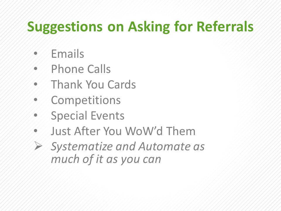 Suggestions on Asking for Referrals Emails Phone Calls Thank You Cards Competitions Special Events Just After You WoW'd Them  Systematize and Automat