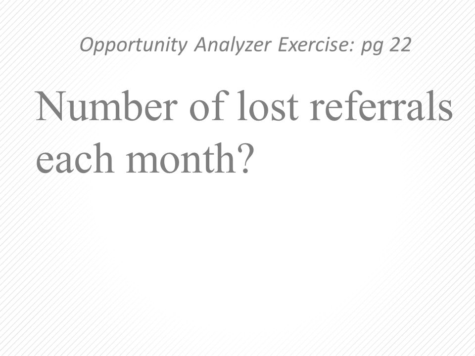 Number of lost referrals each month? Opportunity Analyzer Exercise: pg 22