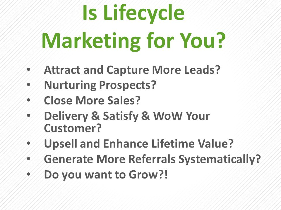 Is Lifecycle Marketing for You? Attract and Capture More Leads? Nurturing Prospects? Close More Sales? Delivery & Satisfy & WoW Your Customer? Upsell