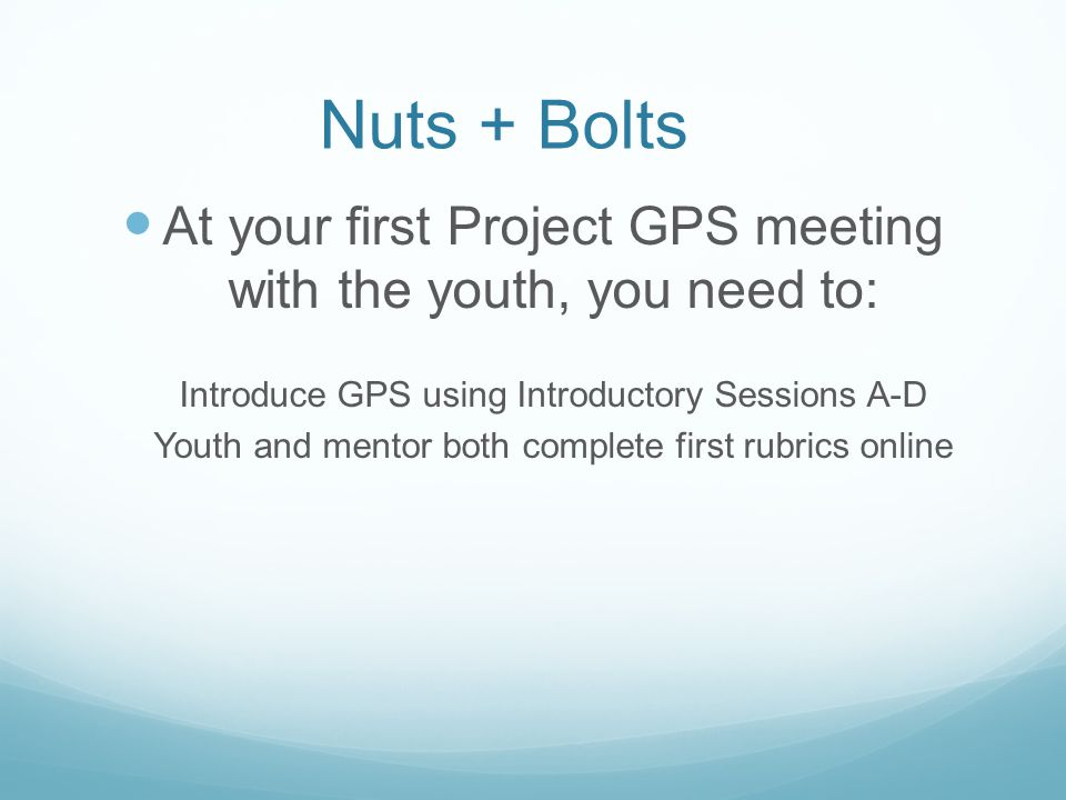 Nuts + Bolts At your first Project GPS meeting with the youth, you need to: Introduce GPS using Introductory Sessions A-D Youth and mentor both complete first rubrics online