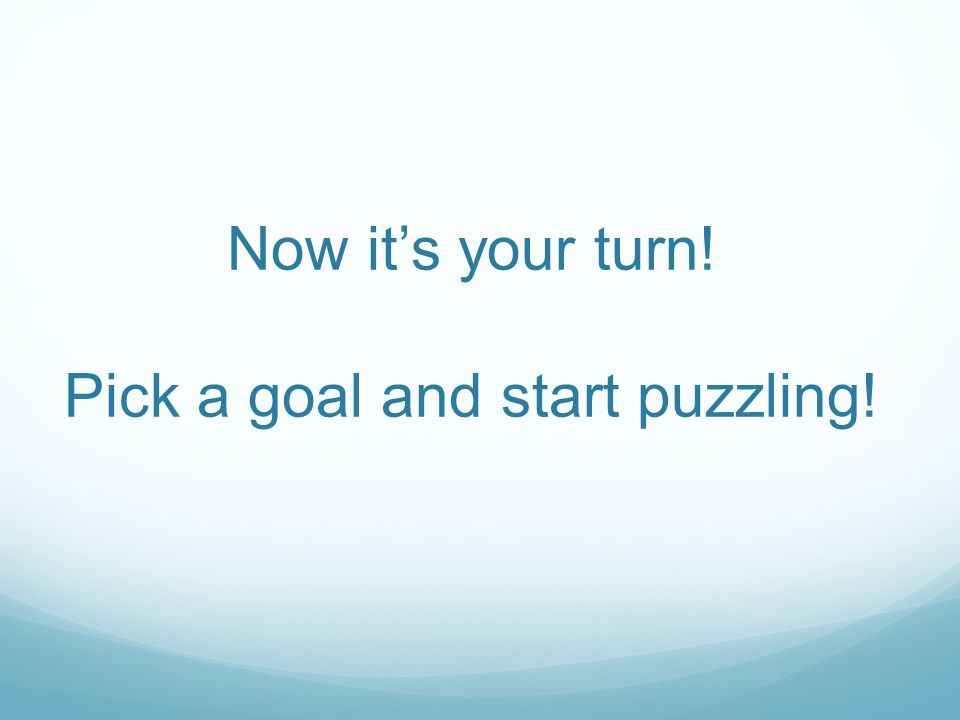 Now it's your turn! Pick a goal and start puzzling!