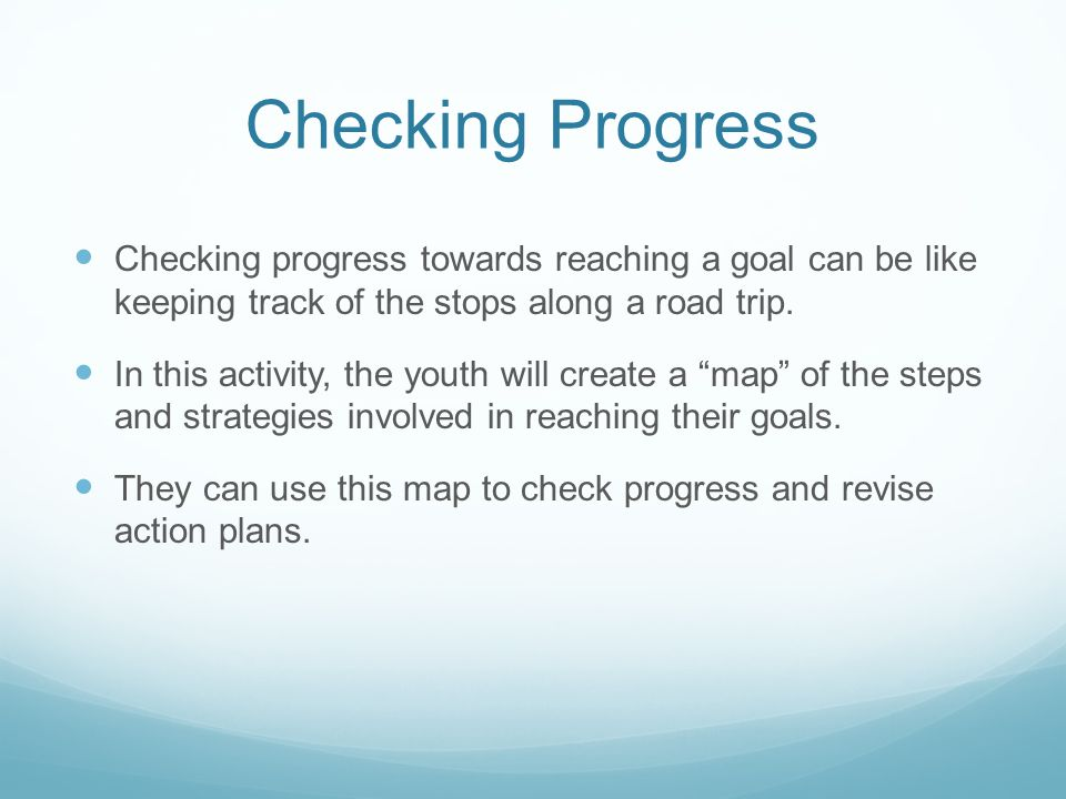 Checking Progress Checking progress towards reaching a goal can be like keeping track of the stops along a road trip.
