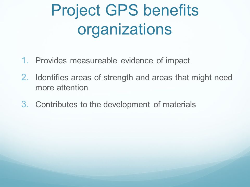 Project GPS benefits organizations 1. Provides measureable evidence of impact 2.