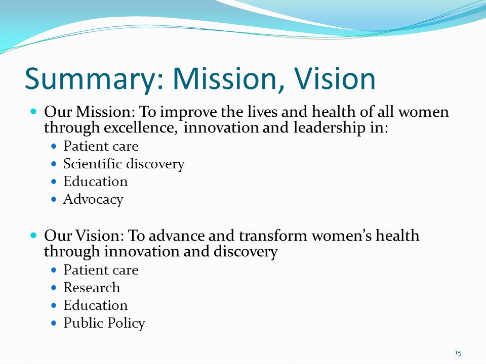 Summary: Mission, Vision Our Mission: To improve the lives and health of all women through excellence, innovation and leadership in: Patient care Scientific discovery Education Advocacy Our Vision: To advance and transform women's health through innovation and discovery Patient care Research Education Public Policy 15