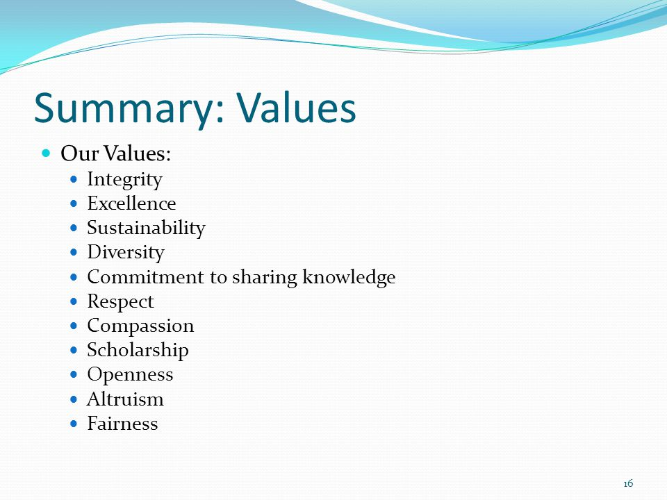 Summary: Values Our Values: Integrity Excellence Sustainability Diversity Commitment to sharing knowledge Respect Compassion Scholarship Openness Altruism Fairness 16