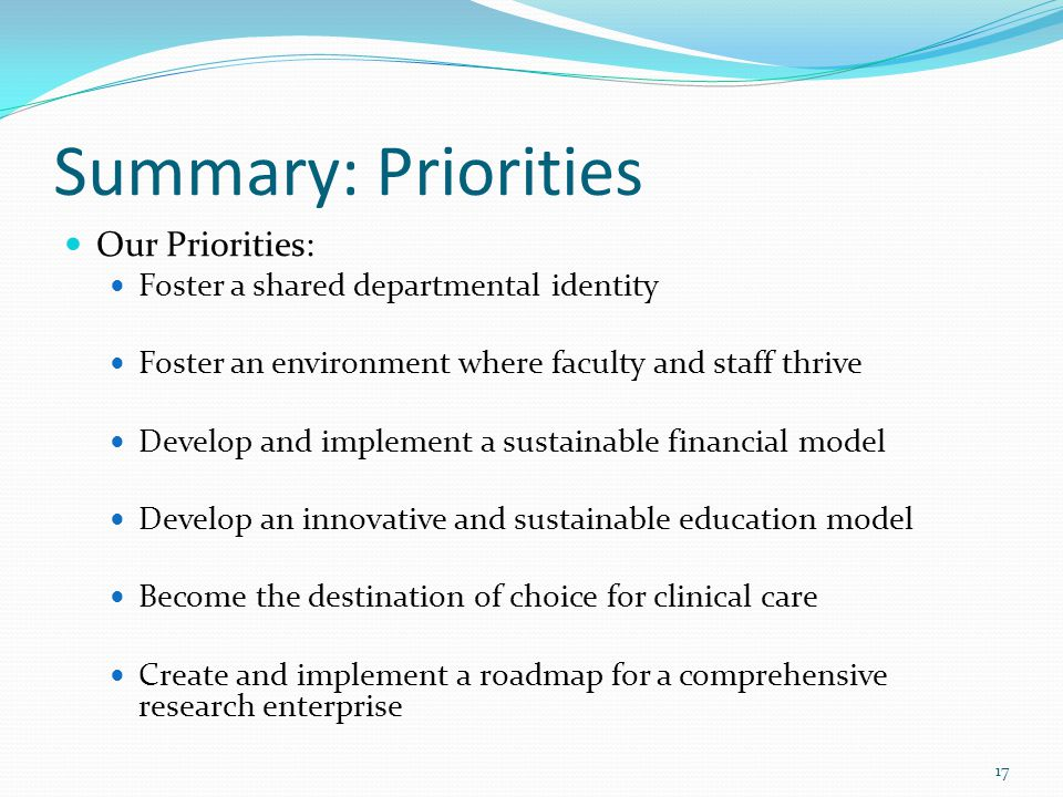 Summary: Priorities Our Priorities: Foster a shared departmental identity Foster an environment where faculty and staff thrive Develop and implement a sustainable financial model Develop an innovative and sustainable education model Become the destination of choice for clinical care Create and implement a roadmap for a comprehensive research enterprise 17