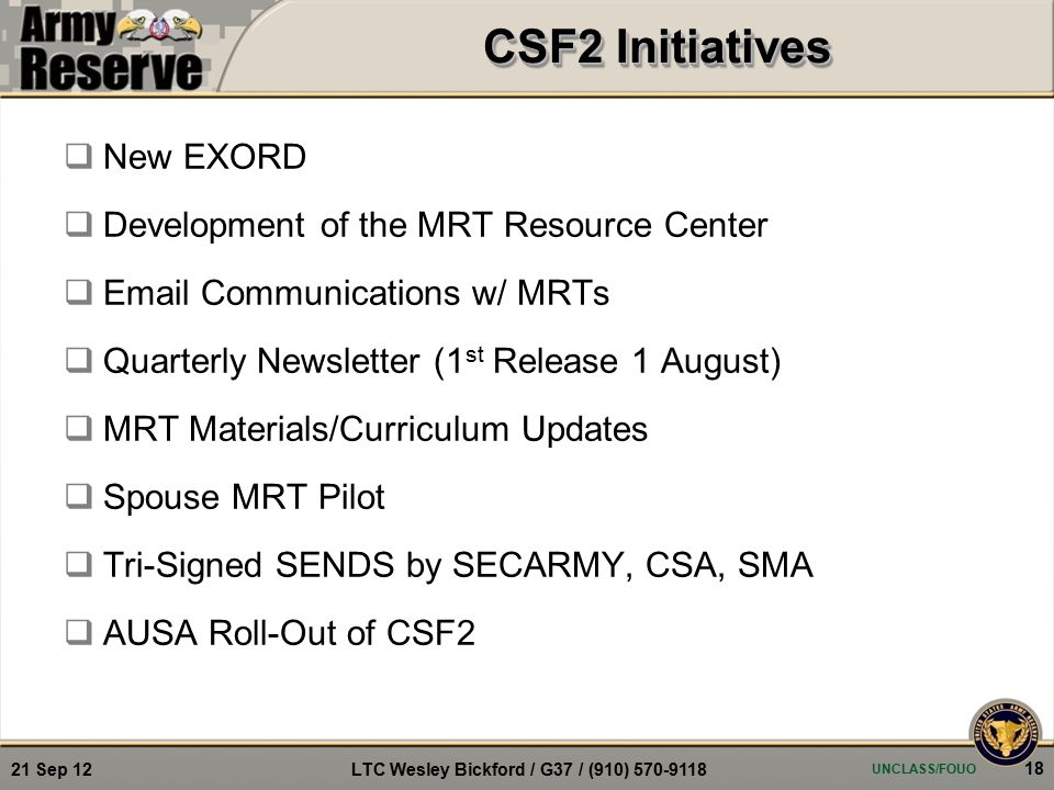  New EXORD  Development of the MRT Resource Center  Email Communications w/ MRTs  Quarterly Newsletter (1 st Release 1 August)  MRT Materials/Curriculum Updates  Spouse MRT Pilot  Tri-Signed SENDS by SECARMY, CSA, SMA  AUSA Roll-Out of CSF2 UNCLASS/FOUO 18 21 Sep 12 LTC Wesley Bickford / G37 / (910) 570-9118 CSF2 Initiatives