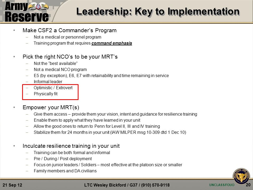 Make CSF2 a Commander's Program –Not a medical or personnel program –Training program that requires command emphasis Pick the right NCO's to be your MRT's –Not the best available –Not a medical NCO program –E5 (by exception), E6, E7 with retainability and time remaining in service –Informal leader –Optimistic / Extrovert –Physically fit Empower your MRT(s) –Give them access – provide them your vision, intent and guidance for resilience training –Enable them to apply what they have learned in your unit –Allow the good ones to return to Penn for Level II, III and IV training –Stabilize them for 24 months in your unit (IAW MILPER msg 10-309 dtd 1 Dec 10) Inculcate resilience training in your unit –Training can be both formal and informal –Pre / During / Post deployment –Focus on junior leaders / Soldiers – most effective at the platoon size or smaller –Family members and DA civilians UNCLASS/FOUO 20 21 Sep 12 LTC Wesley Bickford / G37 / (910) 570-9118 Leadership: Key to Implementation