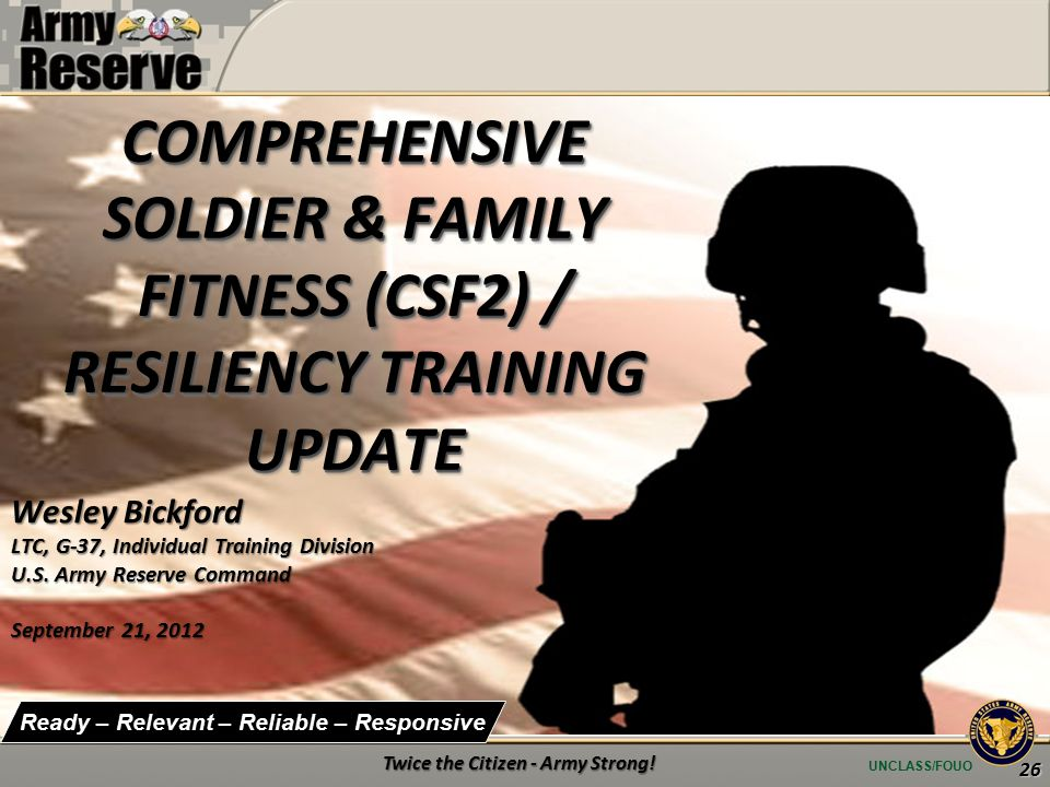 UNCLASS/FOUO Ready – Relevant – Reliable – Responsive Wesley Bickford LTC, G-37, Individual Training Division U.S.