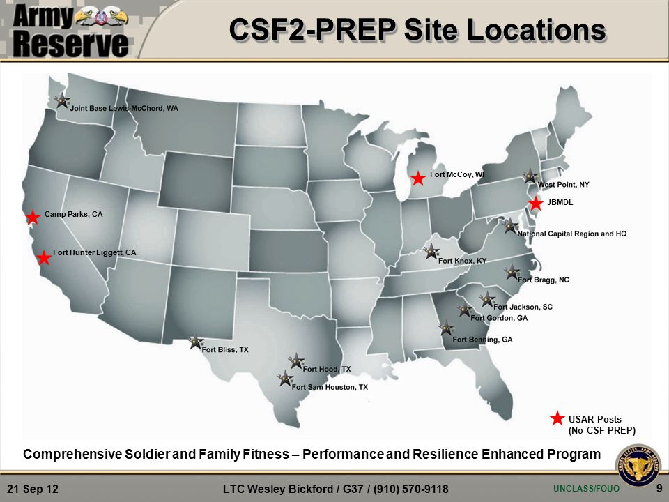 CSF2-PREP Site Locations Comprehensive Soldier and Family Fitness – Performance and Resilience Enhanced Program UNCLASS/FOUO 9 21 Sep 12 LTC Wesley Bickford / G37 / (910) 570-9118 USAR Posts (No CSF-PREP) JBMDL Fort McCoy, WI Camp Parks, CA Fort Hunter Liggett, CA