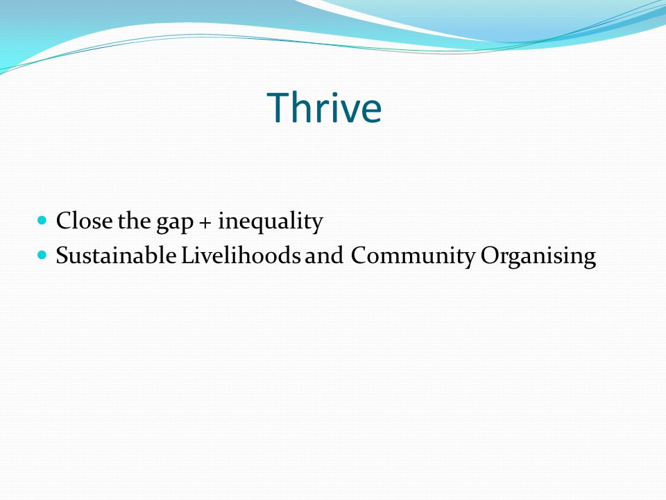 Thrive Close the gap + inequality Sustainable Livelihoods and Community Organising